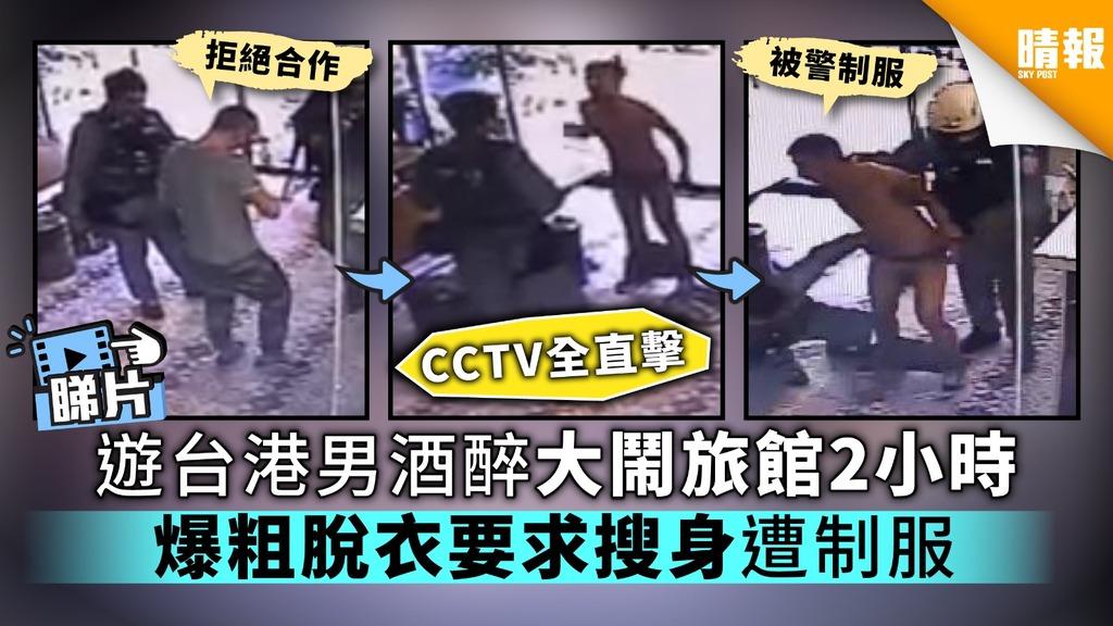 【CCTV全直擊】遊台港男酒醉大鬧旅館2小時 爆粗脫衣要求搜身遭制服