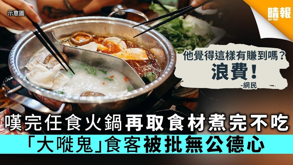 【打邊爐】嘆完任食火鍋再取食材煮完不吃 「大嘥鬼」食客被批無公德心