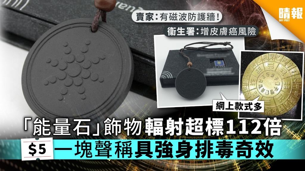 【致癌能量石】「能量石」飾物輻射超標112倍 $5一塊聲稱具強身排毒奇效