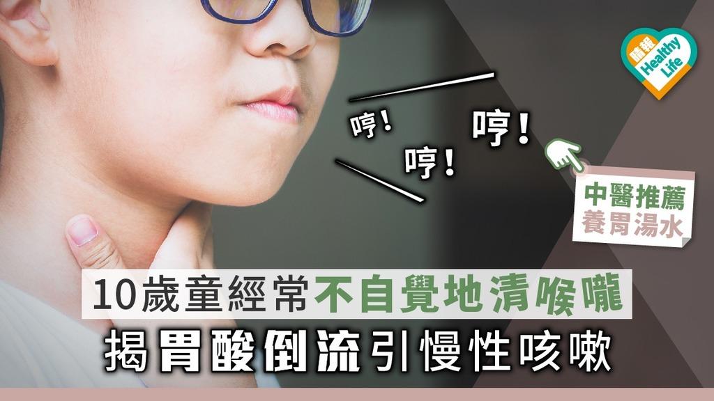 10歲男經常不自覺地清喉嚨 揭胃酸倒流引慢性咳嗽【附養胃湯水】