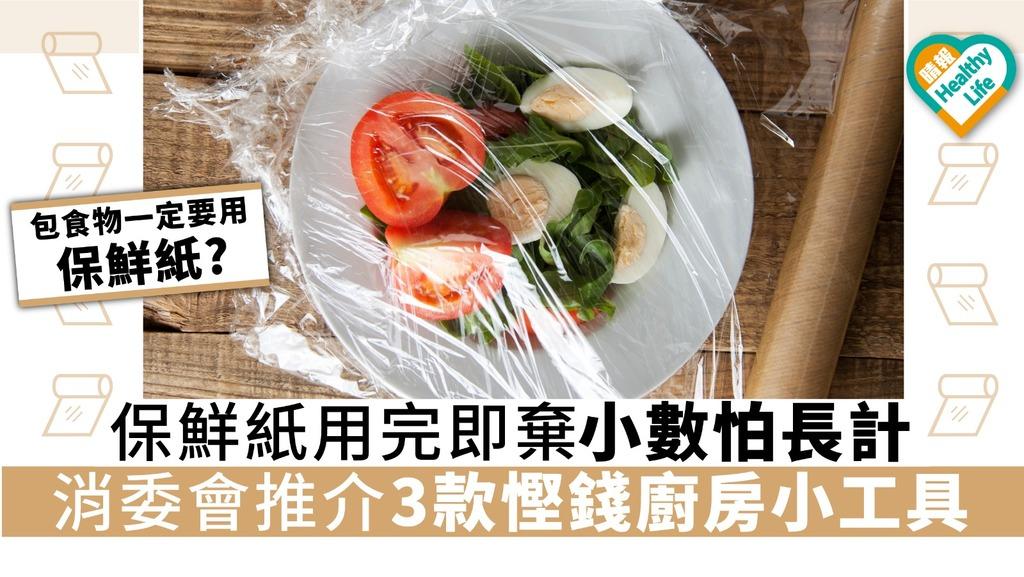 保鮮紙用完即棄小數怕長計 消委會推介3款慳錢廚房小工具