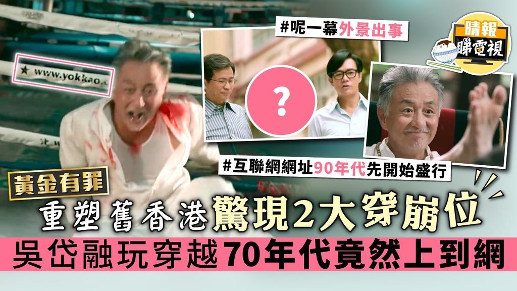 【黃金有罪】重塑舊香港驚現2大穿崩位 吳岱融玩穿越70年代竟然上到網?