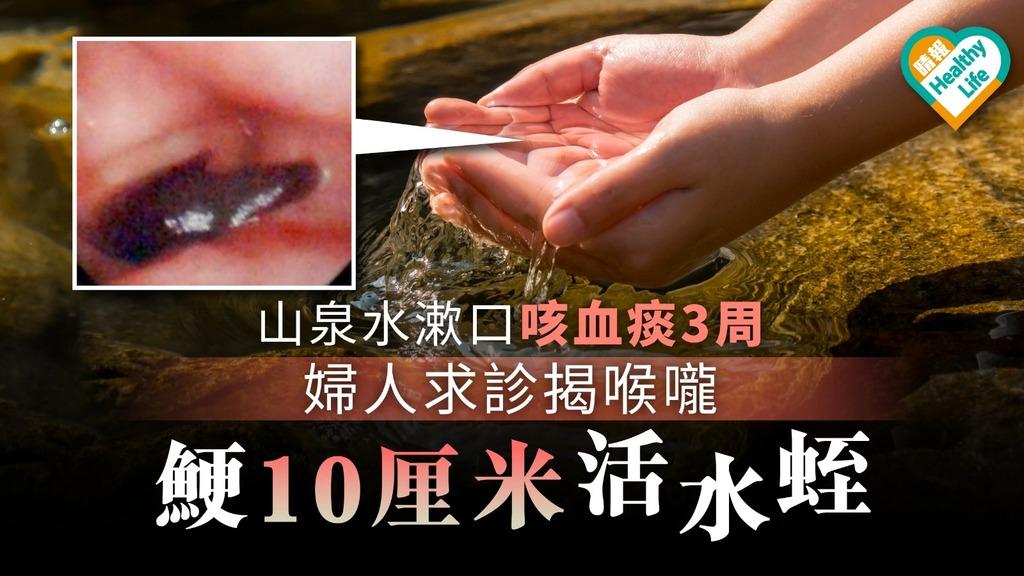 【戶外衛生】山泉水漱口咳血痰3周 婦人求診喉嚨鯁10cm活水蛭