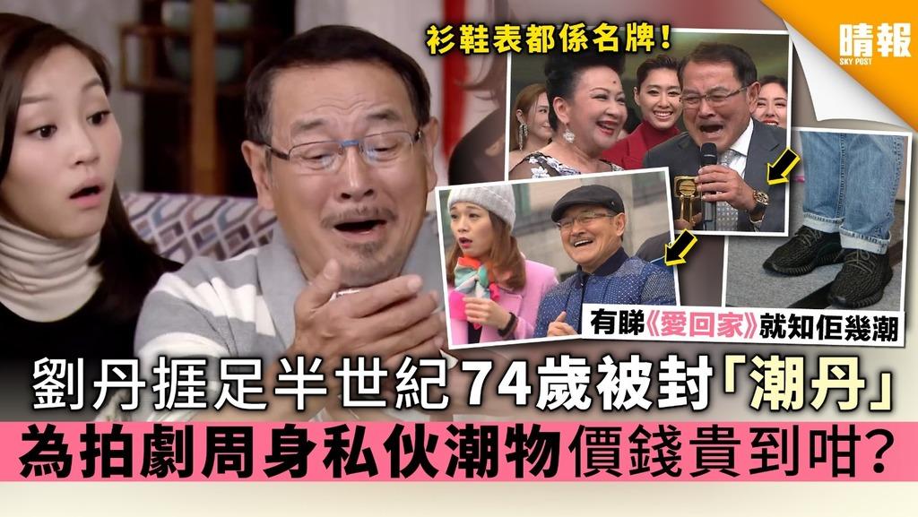 《愛回家》劉丹捱足半世紀 74歲被封「潮丹」 為拍劇周身私伙潮物 價錢貴到咁?