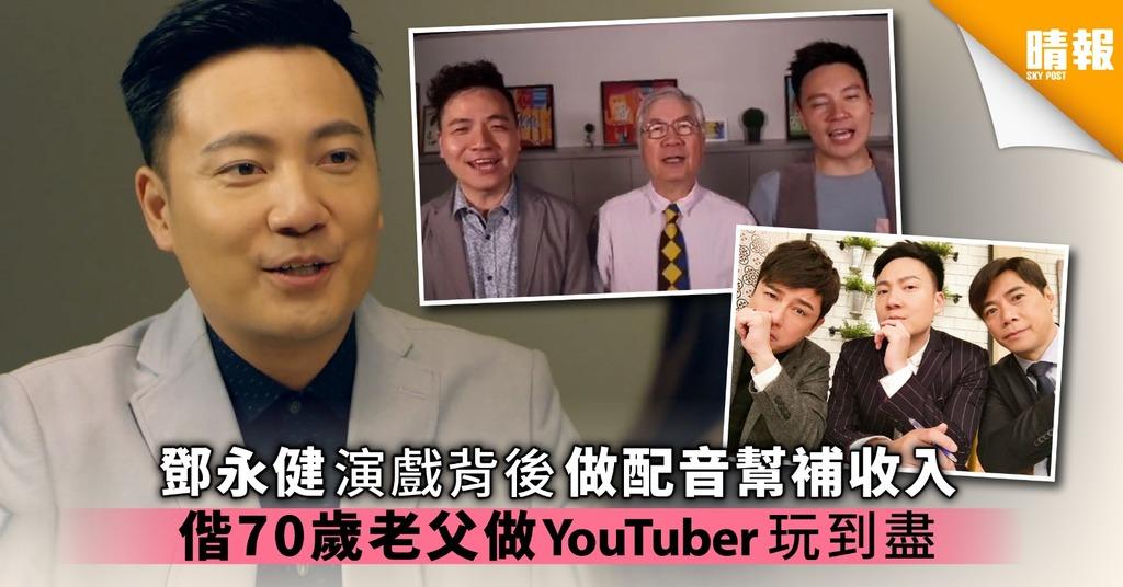 鄧永健演戲背後做配音幫補收入 偕70歲老父做YouTuber玩到盡