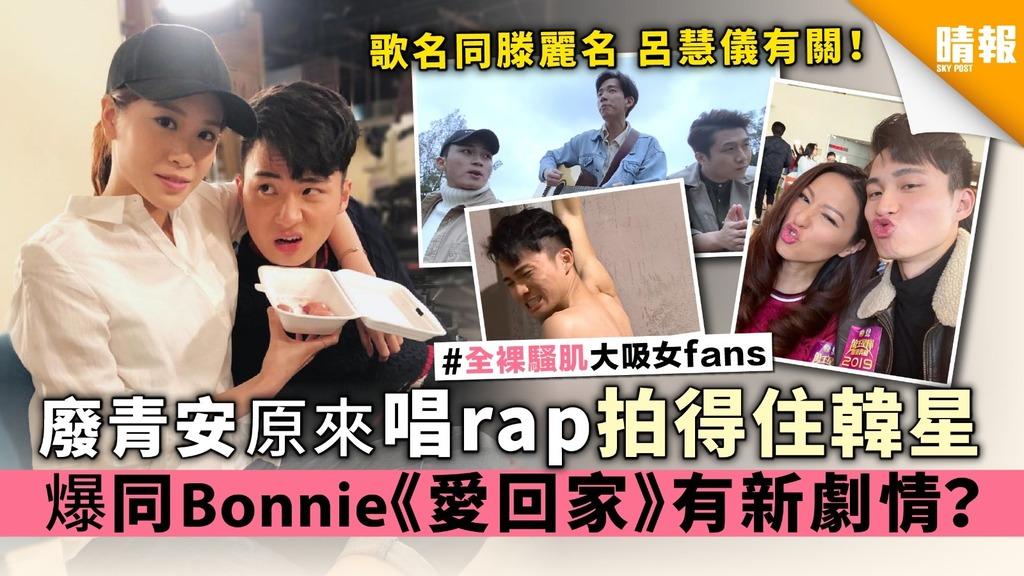 【有片】廢青安原來唱rap拍得住韓星 爆同Bonnie《愛回家》有新劇情?