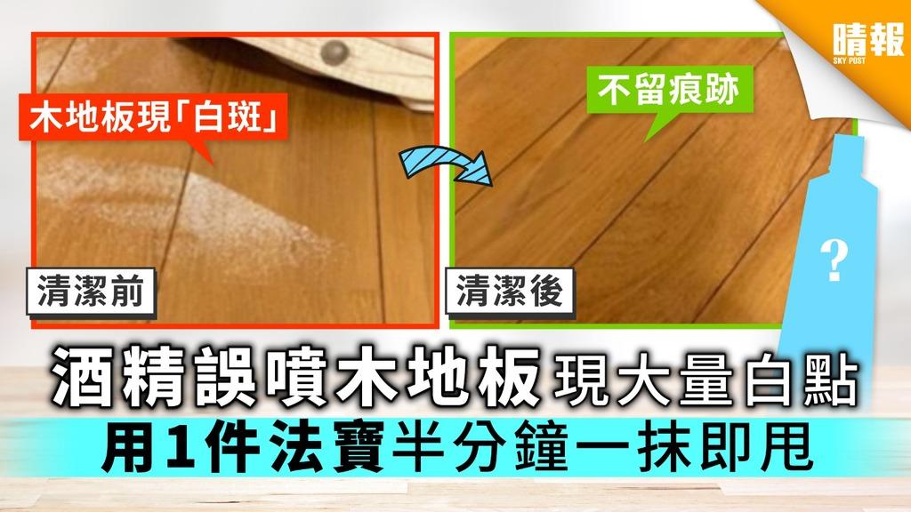 【消毒】酒精誤噴木地板現大量白點 用1件法寶 半分鐘一抹即甩