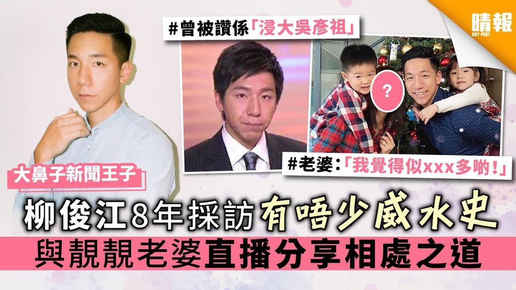 【大鼻子新聞王子】柳俊江8年採訪有唔少威水史 與靚靚老婆直播分享相處之道