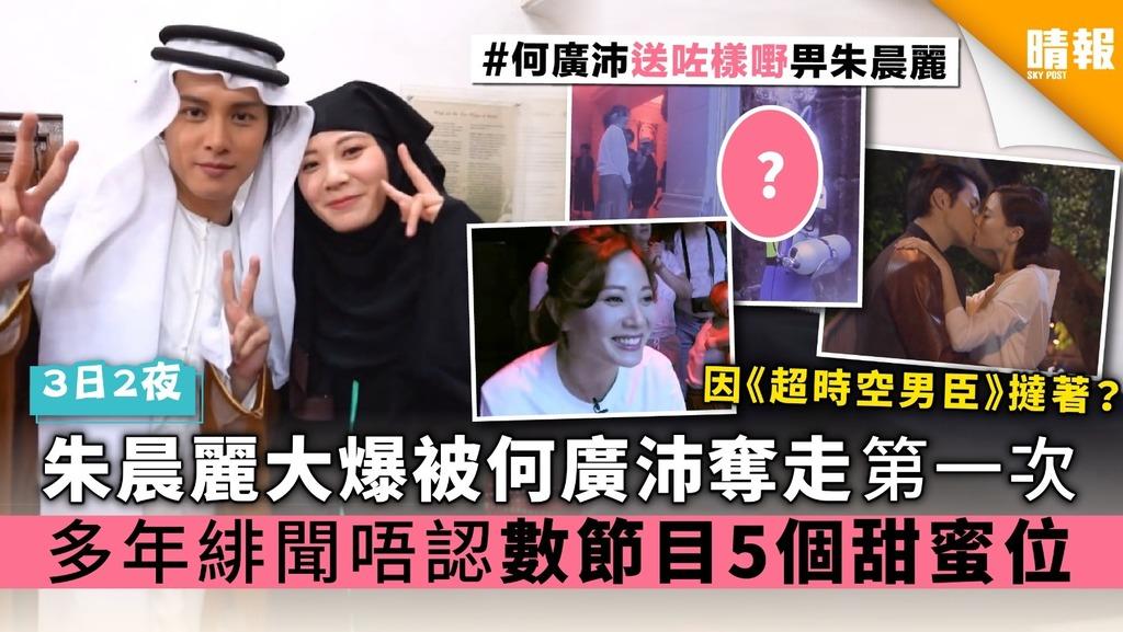【3日2夜】朱晨麗大爆被何廣沛奪走第一次 多年緋聞唔認 數節目5個甜蜜位