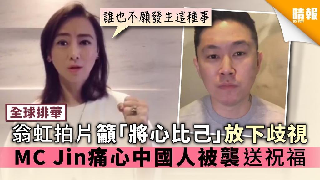 【全球排華】翁虹拍片籲「將心比己」放下歧視 MC Jin痛心中國人被襲送祝福