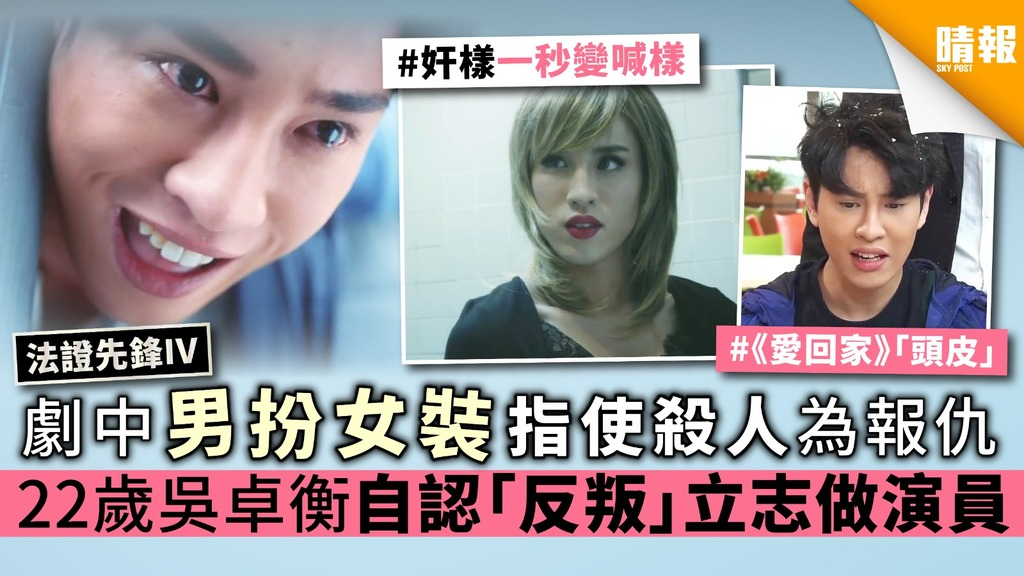 【法證先鋒IV】劇中男扮女裝指使殺人為報仇 22歲吳卓衡自認「反叛」立志做演員