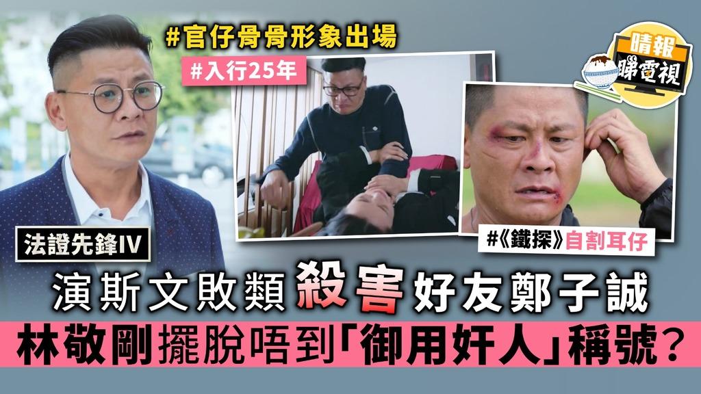 【法證先鋒IV】演斯文敗類殺害好友鄭子誠 林敬剛擺脫唔到「御用奸人」稱號?