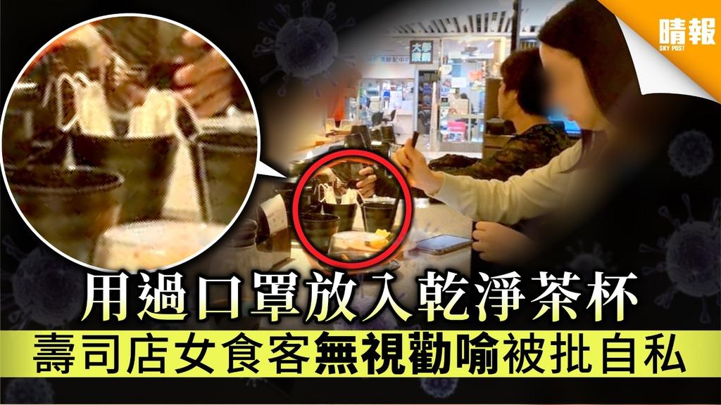 【公共衛生】用過口罩放入乾淨茶杯 壽司店女食客無視勸喻被批自私