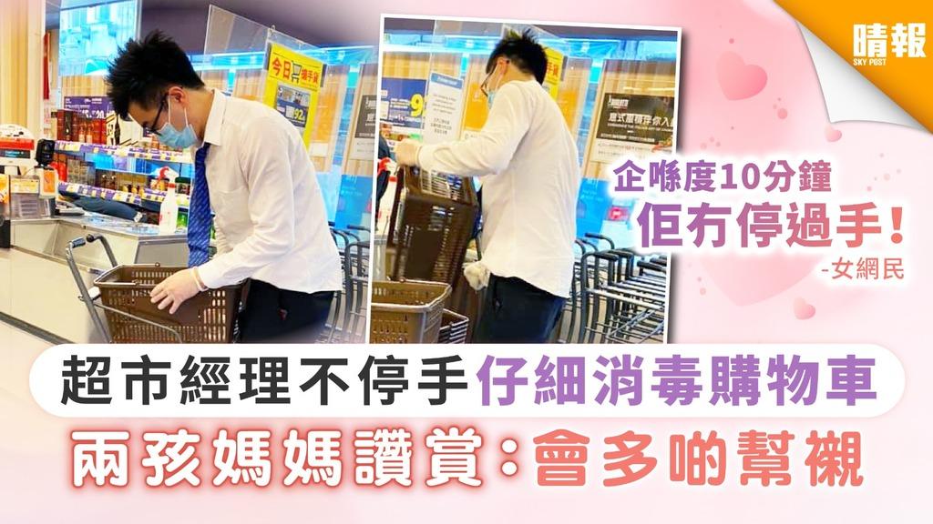 【齊心抗疫】超市經理不停手仔細消毒購物車 兩孩媽媽讚賞:會多啲幫襯