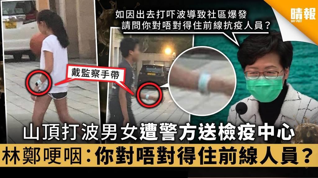 【隔離檢疫令】山頂打波男女遭警方送檢疫中心 林鄭哽咽:你對唔對得住前線人員?