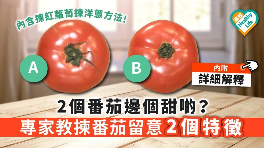 【買番茄】2個番茄邊個甜啲? 專家教揀番茄留意2大特徵【附揀紅蘿蔔揀洋蔥方法】