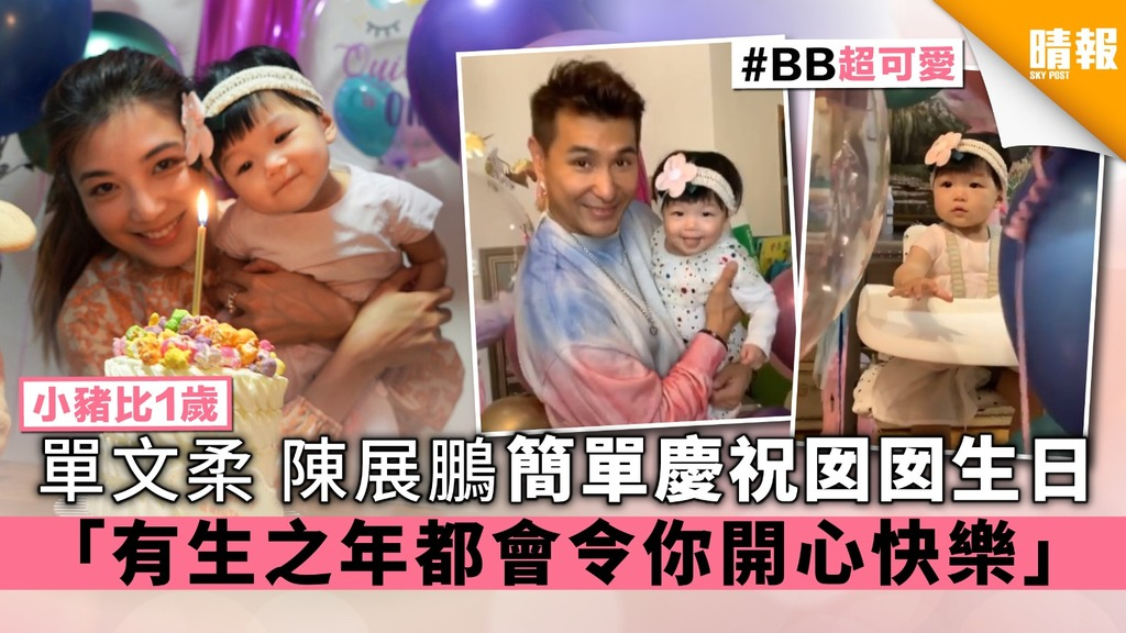 【小豬比1歲】單文柔陳展鵬簡單慶祝囡囡生日 「有生之年都會令你開心快樂」