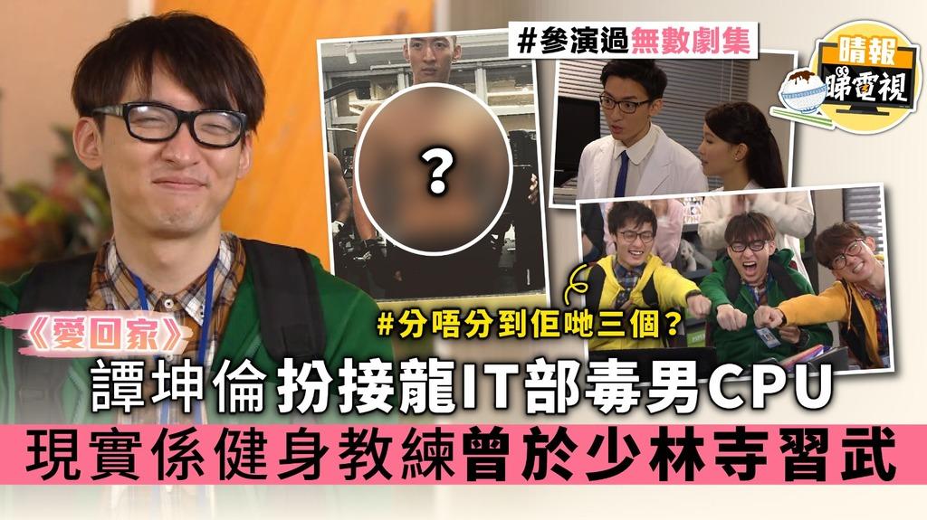 【愛回家】譚坤倫扮接龍IT部毒男CPU 現實係健身教練曾於少林寺習武