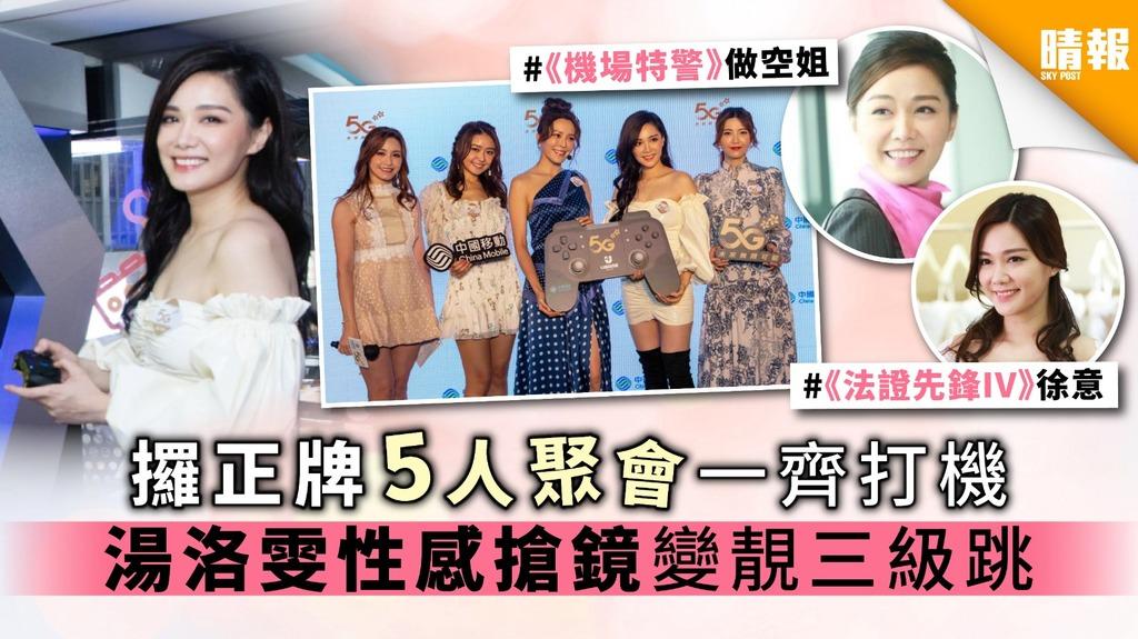 【香港5G世代】攞正牌5人聚會一齊打機 湯洛雯性感搶鏡 變靚三級跳