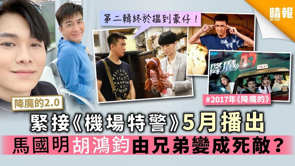 【降魔的2.0】緊接《機場特警》5月播出 馬國明胡鴻鈞由兄弟變成死敵?