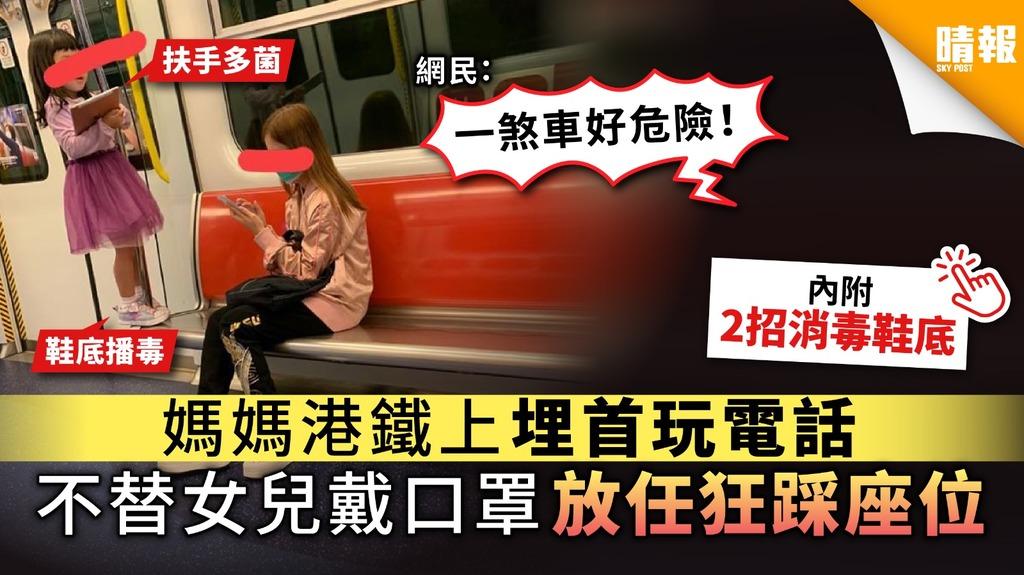 【自私播毒】媽媽港鐵上埋首玩電話 不替女兒戴口罩放任狂踩座位【附2招消毒鞋底】