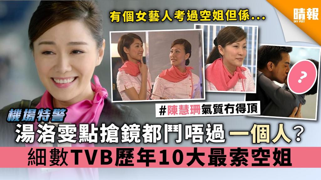 【機場特警】湯洛雯點搶鏡都鬥唔過一個人? 細數TVB 歷年10大最索空姐