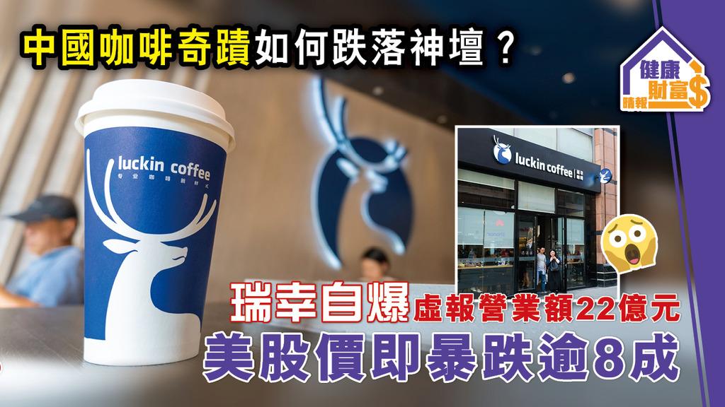 【中國咖啡奇蹟如何跌落神壇?】瑞幸「自爆」虛報營業額22億元 美股價即暴跌逾8成