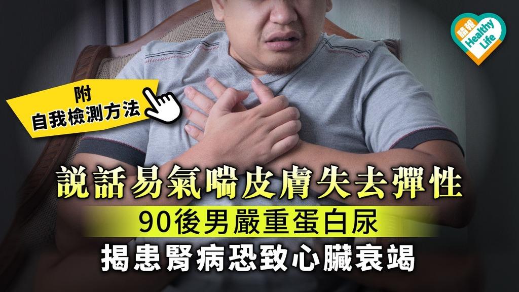 說話易氣喘皮膚失去彈性 90後男嚴重蛋白尿 揭患腎病恐致心臟衰竭【附自測方法】