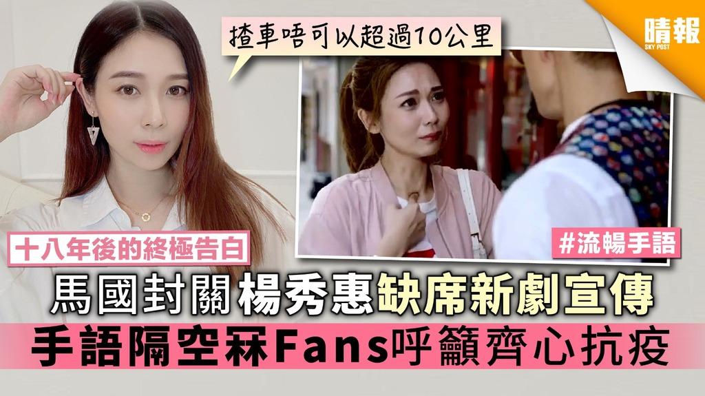 【十八年後的終極告白】馬國封關楊秀惠缺席新劇宣傳 手語隔空冧Fans呼籲齊心抗疫