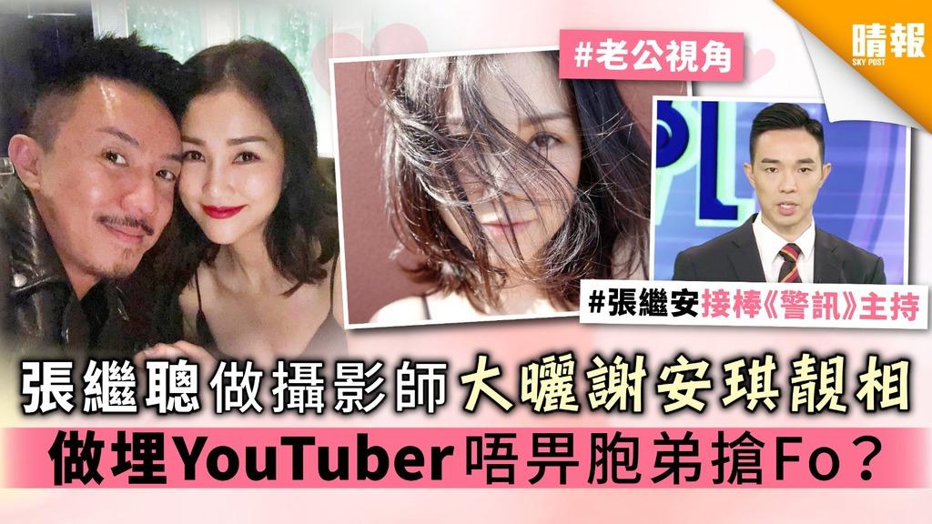 張繼聰做攝影師大曬謝安琪靚相 做埋YouTuber 唔畀胞弟搶Fo?