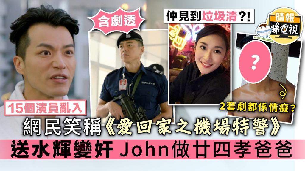 【15個演員亂入】網民笑稱《愛回家之機場特警》 送水輝變奸 John做廿四孝爸爸