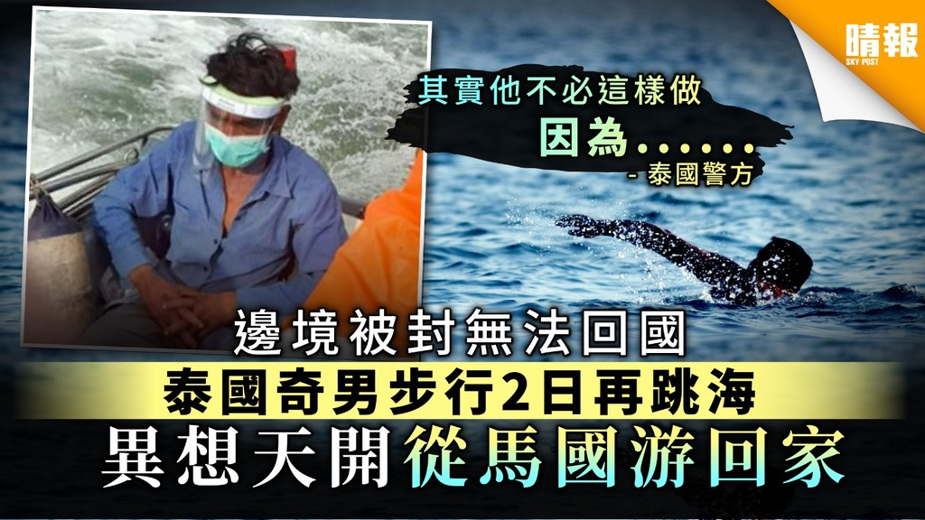 【新冠肺炎】邊境被封無法回國 泰國奇男步行2日再跳海 異想天開從馬來西亞游回家