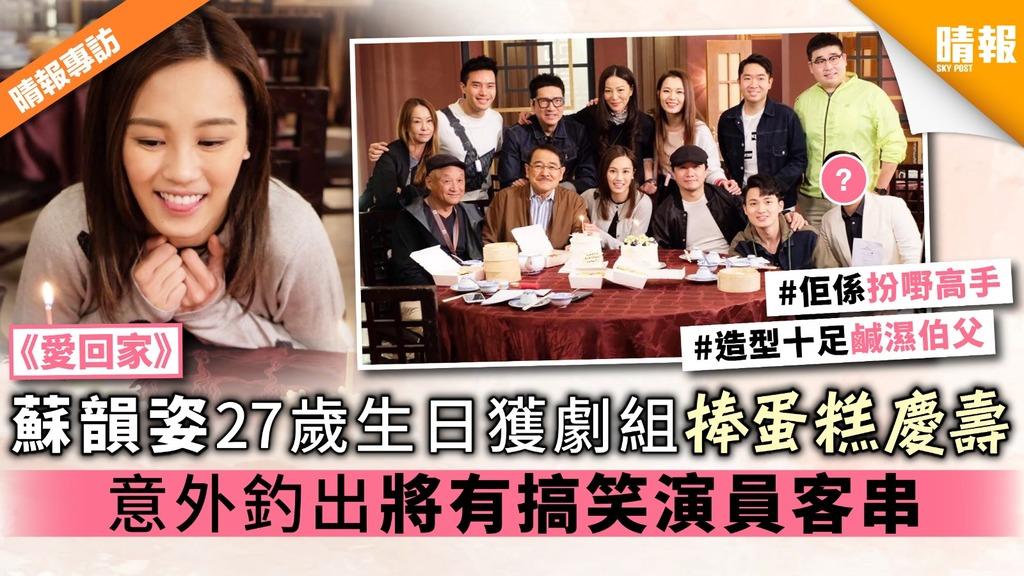 《愛回家》蘇韻姿27歲生日獲劇組捧蛋糕慶壽 意外釣出將有搞笑演員客串