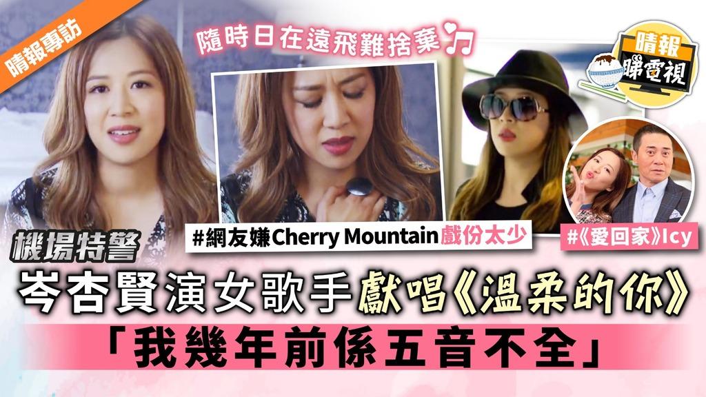 【機場特警】岑杏賢演女歌手獻唱《溫柔的你》獲讚 「我幾年前係五音不全」