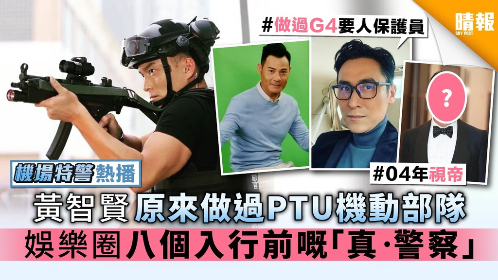 【《機場特警》熱播】黃智賢原來做過PTU機動部隊 娛樂圈八個入行前嘅「真•警察」