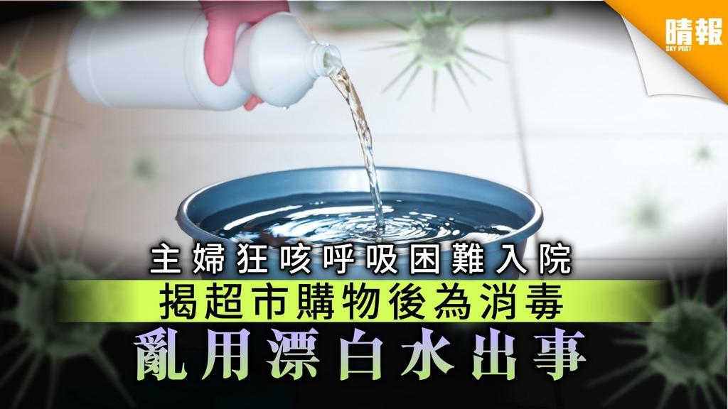 【家居意外】主婦狂咳呼吸困難入院 揭超市購物後為消毒 亂用漂白水出事