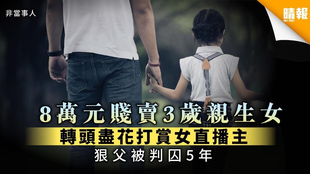 【狠父賣女】8萬元賤賣3歲親生女 轉頭盡花打賞女直播主 狠父被判囚5年