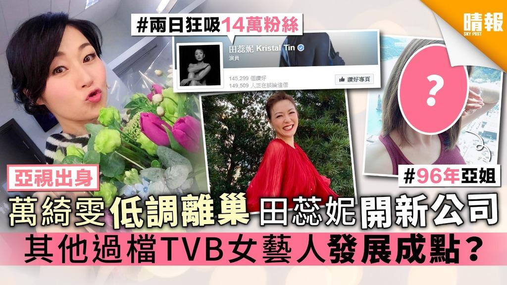 【亞視出身】萬綺雯低調離巢 田蕊妮開新公司 其他過檔TVB女藝人發展成點?