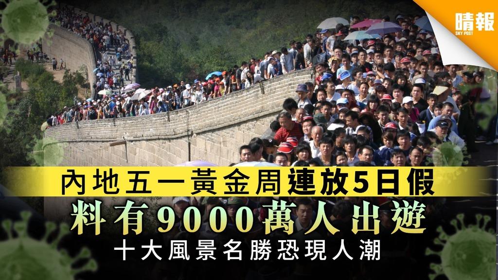 【疫境出遊】內地五一黃金周連放5日假 料有9000萬人出遊 十大風景名勝恐現人潮