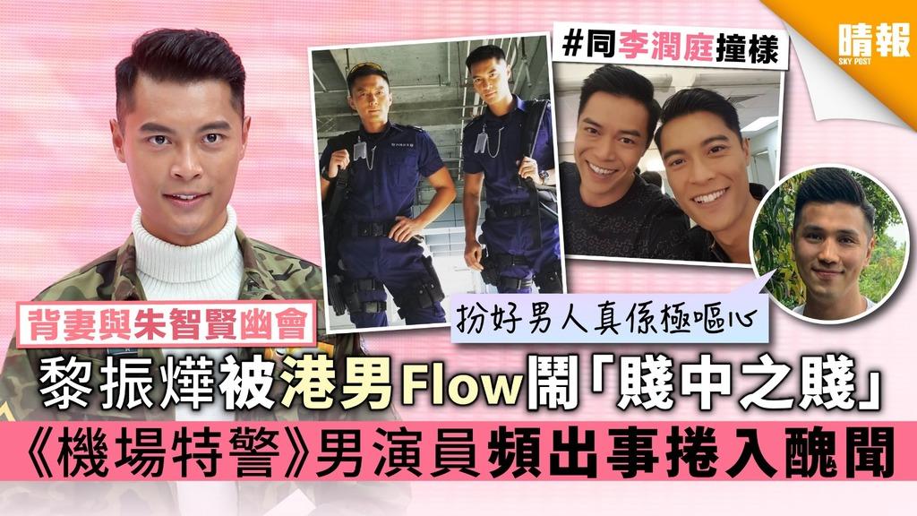 【背妻與朱智賢幽會】黎振燁被港男Flow鬧「賤中之賤」《機場特警》男演員頻出事捲入醜聞