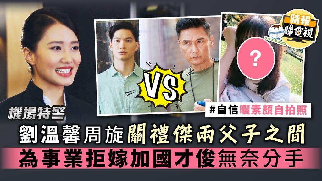 【機場特警】劉溫馨周旋關禮傑兩父子之間 為事業拒嫁加國才俊無奈分手