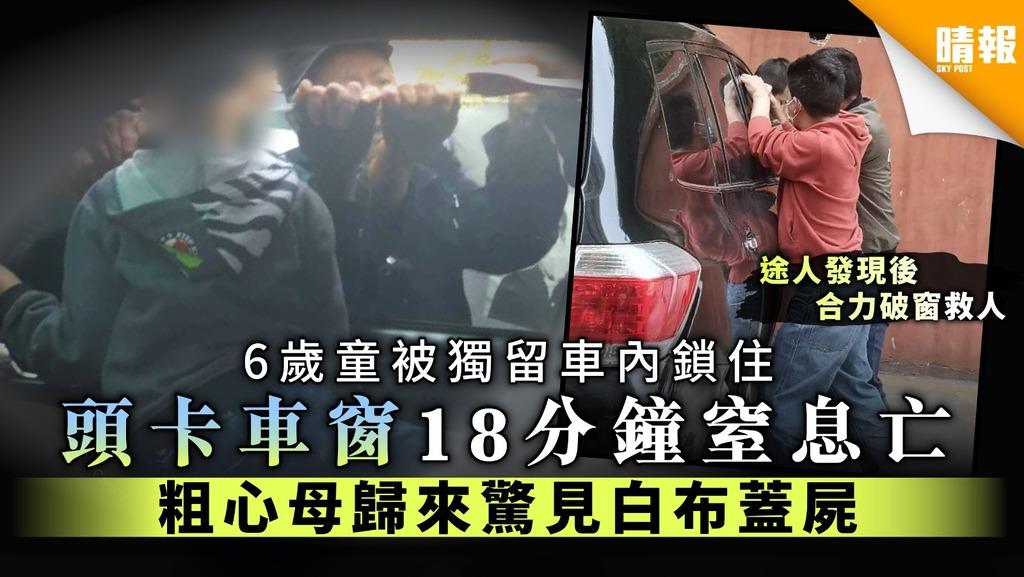 【兒童安全】6歲童被獨留車內鎖住 頭卡車窗18分鐘窒息亡 粗心母歸來驚見白布蓋屍
