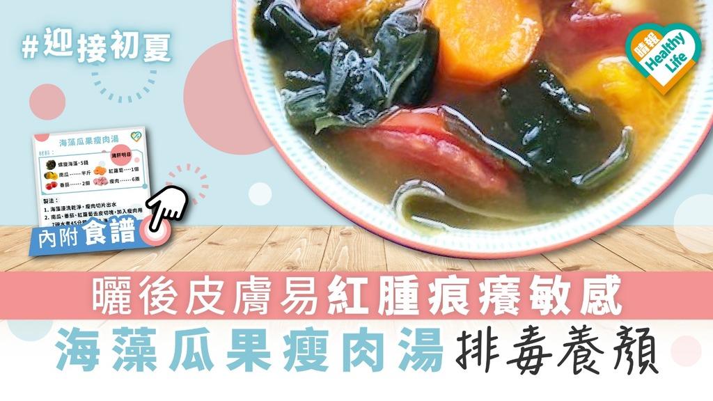 【迎接初夏】曬後皮膚易紅腫痕癢敏感 海藻瓜果瘦肉湯排毒養顏