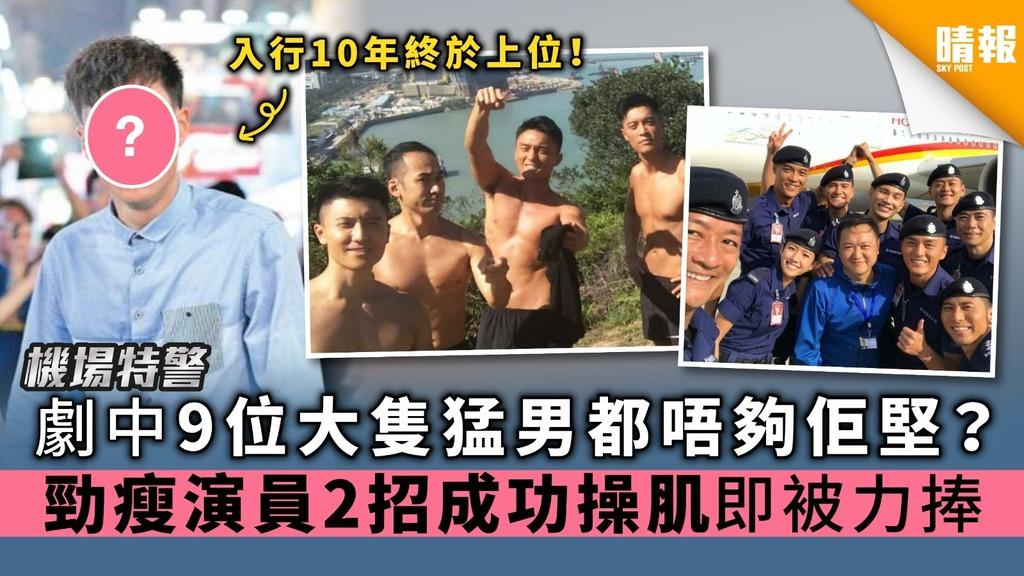 【機場特警】劇中9位大隻猛男都唔夠佢堅? 勁瘦演員2招成功操肌即被力捧