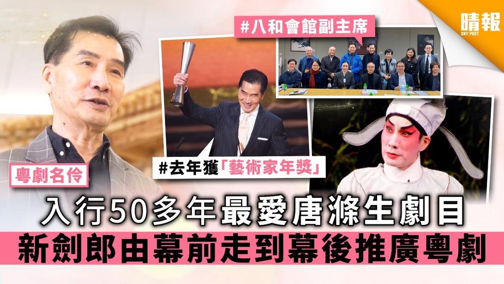 【粵劇名伶】入行50多年最愛唐滌生劇目 新劍郎由幕前走到幕後推廣粵劇