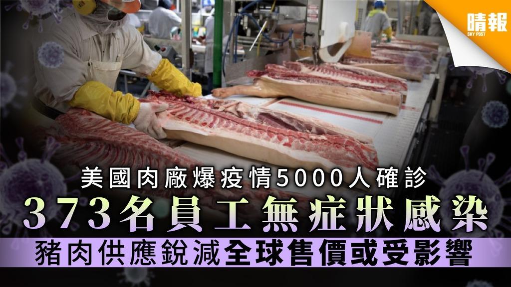 【美國疫情】肉廠爆疫情5000人確診 373名員工無症狀感染 豬肉供應銳減全球售價或受影響