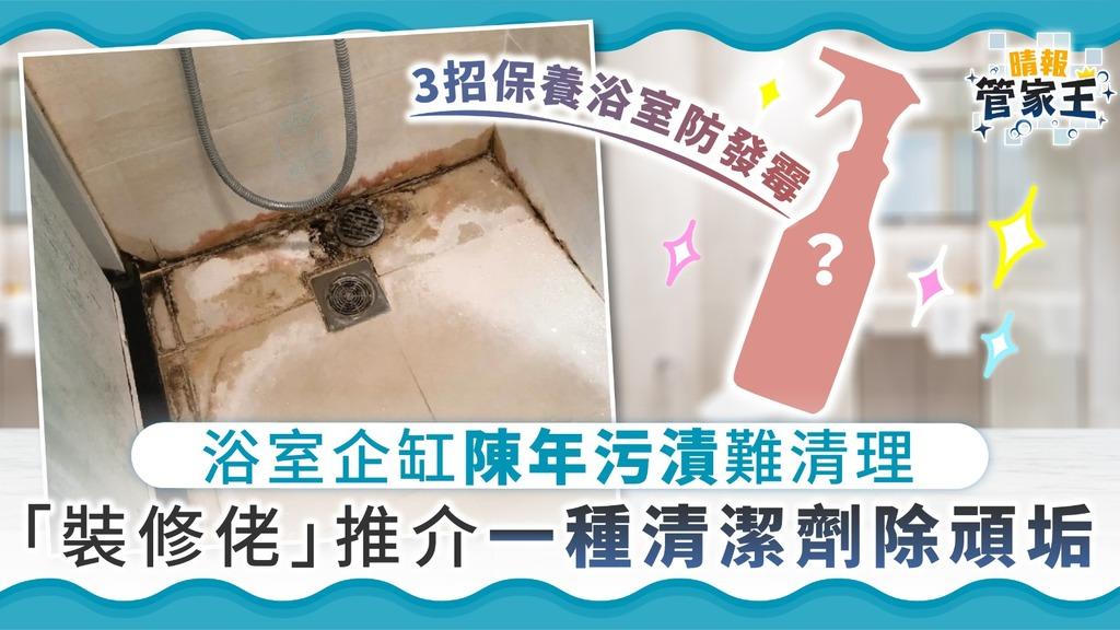 【家居清潔】浴室企缸陳年污漬難清理 「裝修佬」推介一種清潔劑除頑垢【附浴室防霉3招】