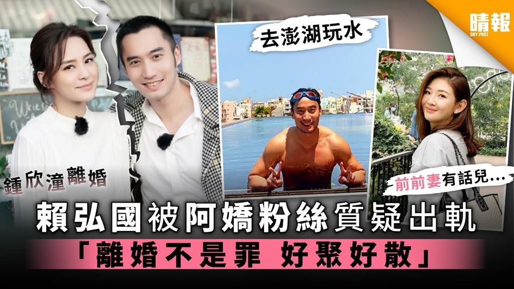 【鍾欣潼離婚】賴弘國被阿嬌粉絲質疑出軌 「離婚不是罪 好聚好散 」