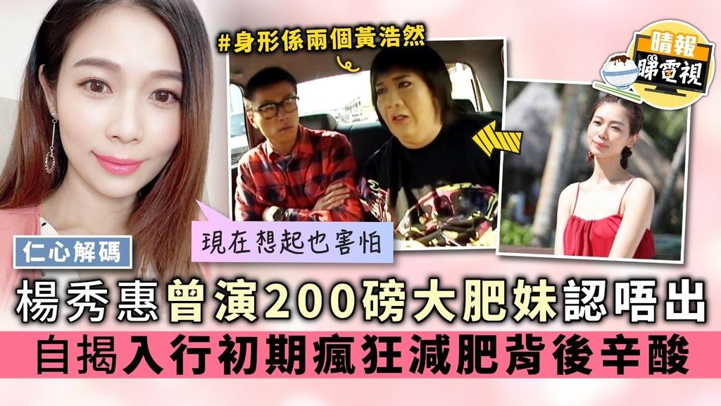 【仁心解碼】楊秀惠曾演200磅大肥妹認唔出 自揭入行初期瘋狂減肥背後辛酸