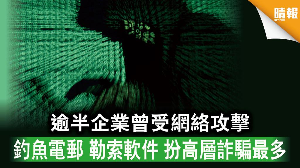 【網絡保安】逾半企業曾受網絡攻擊 釣魚電郵 勒索軟件 扮高層詐騙最多